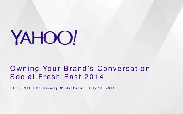 Owning Your Brand's Conversation Social Fresh East 2014 P R E S E N T E D B Y B e v e r l y W . J a c k s o n ⎪ J u l y 1 ...
