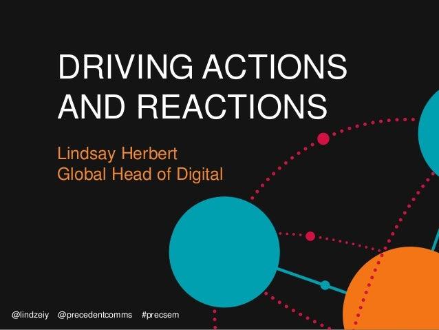 DRIVING ACTIONS AND REACTIONS Lindsay Herbert Global Head of Digital @lindzeiy @precedentcomms #precsem