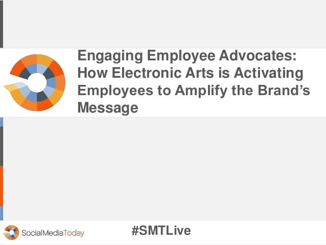 Engaging Employee Advocates:  How Electronic Arts is Activating  Employees to Amplify the Brand's  Message  #SMTLive