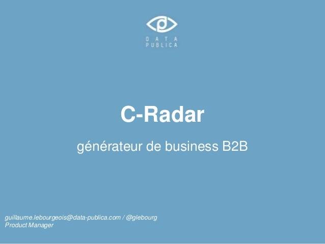 C-Radar  générateur de business B2B  guillaume.lebourgeois@data-publica.com / @glebourg  Product Manager