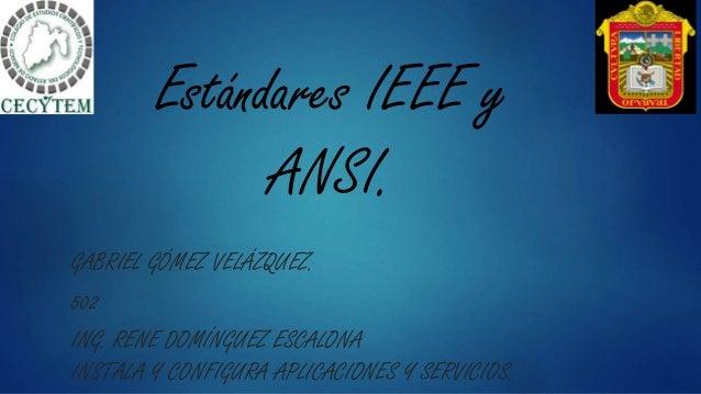 Estándares IEEE y ANSI. GABRIEL GÓMEZ VELÁZQUEZ. 502 ING. RENE DOMÍNGUEZ ESCALONA INSTALA Y CONFIGURA APLICACIONES Y SERVI...