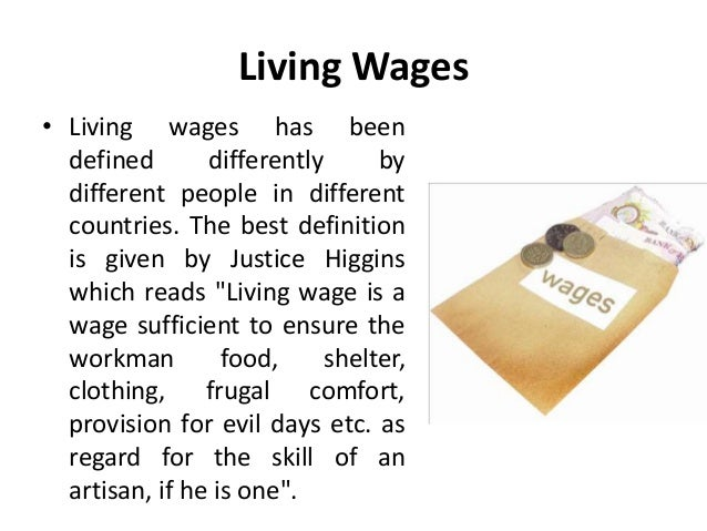 DEFINITION of 'Living Wage' Living wage refers to a theoretical wage level that allows an individual to afford adequate shelter, food and the other necessities.