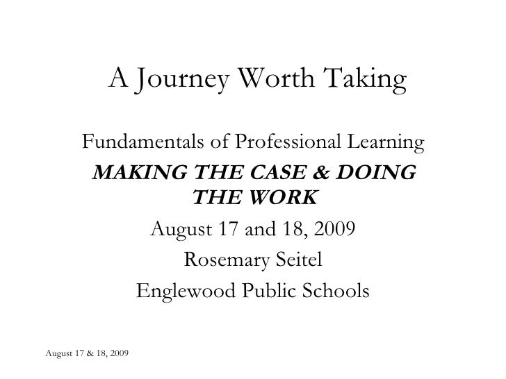 A Journey Worth Taking Fundamentals of Professional Learning MAKING THE CASE & DOING THE WORK August 17 and 18, 2009 Rosem...