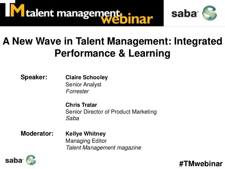 A New Wave in Talent Management: Integrated         Performance & Learning   Speaker:     Claire Schooley                S...