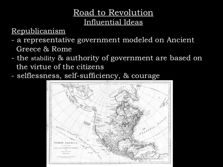 Road to Revolution Influential Ideas Republicanism - a representative government modeled on Ancient  Greece & Rome - the  ...