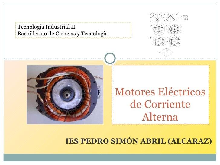 IES PEDRO SIMÓN ABRIL (ALCARAZ) Motores Eléctricos de Corriente Alterna Tecnología Industrial II Bachillerato de Ciencias ...