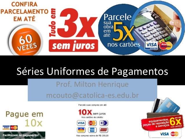 Séries Uniformes de Pagamentos Prof. Milton Henrique mcouto@catolica-es.edu.br
