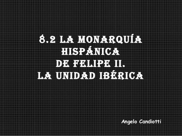 8.2 La Monarquíahispánicade FeLipe ii.La unidad ibéricaAngelo Candiotti