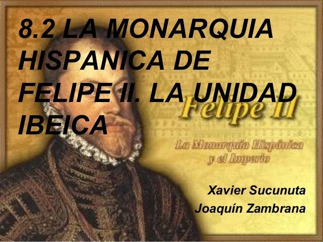 8.2 LA MONARQUIA HISPANICA DE FELIPE II. LA UNIDAD IBEICA Xavier Sucunuta Joaquín Zambrana
