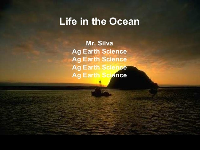 Life in the Ocean      Mr. Silva  Ag Earth Science  Ag Earth Science  Ag Earth Science  Ag Earth Science