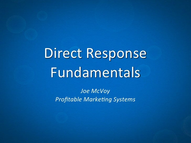 Direct	  Response	   Fundamentals           Joe	  McVoy  Profitable	  Marke1ng	  Systems