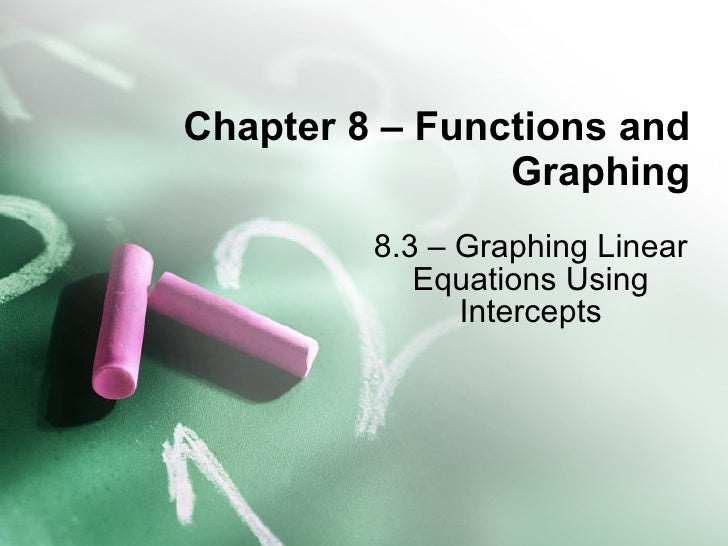 Chapter 8 – Functions and Graphing 8.3 – Graphing Linear Equations Using Intercepts