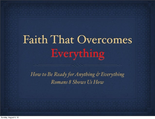 Faith That Overcomes Everything How to Be Ready forAnything & Everything Romans 8 Shows Us How Sunday, August 4, 13