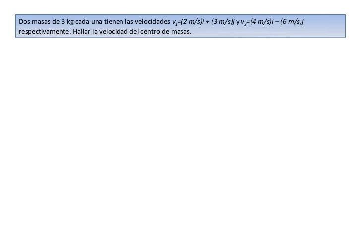 Dos masas de 3 kg cada una tienen las velocidades v1=(2 m/s)i + (3 m/s)j y v2=(4 m/s)i – (6 m/s)jrespectivamente. Hallar l...