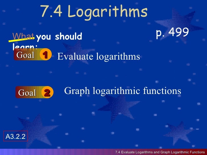 7.4 Logarithms p. 499 What   you should learn: Goal 1 Goal 2 Evaluate logarithms Graph logarithmic functions 7.4 Evaluate ...