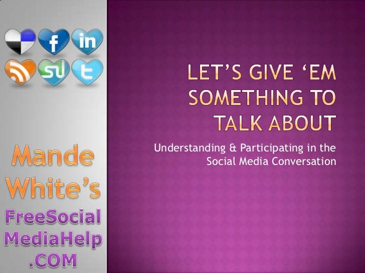 Let's Give 'em something to talk about<br />Understanding & Participating in the Social Media Conversation<br />Mande Whit...
