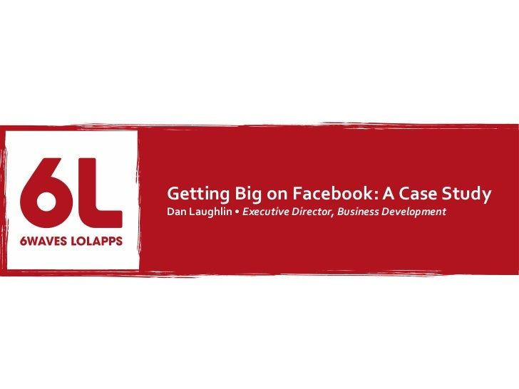 Growing Big on Facebook: A Case Study - Dan Laughlin - 6waves Lolapps