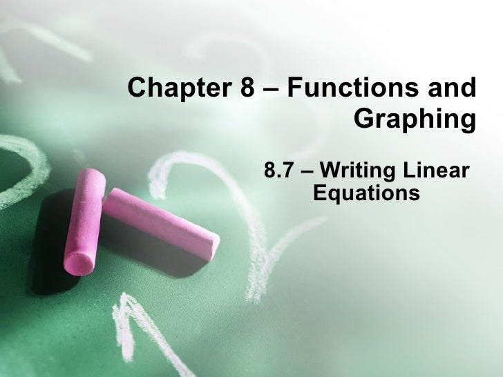Chapter 8 – Functions and Graphing 8.7 – Writing Linear Equations
