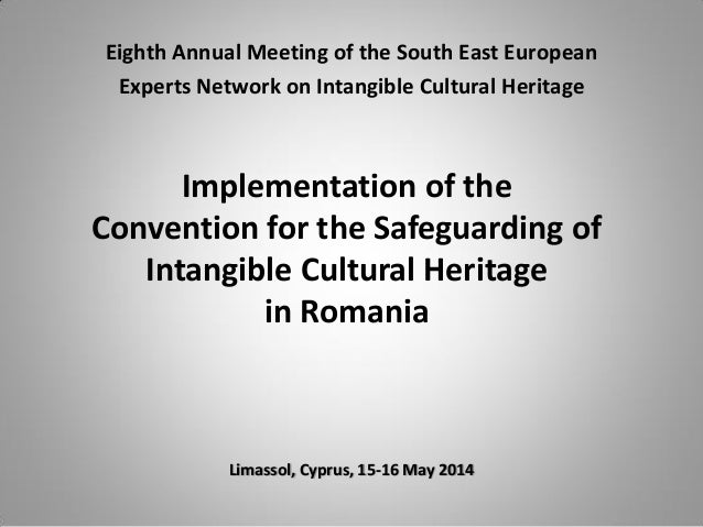 Implementation of the Convention for the Safeguarding of Intangible Cultural Heritage in Romania Limassol, Cyprus, 15-16 M...