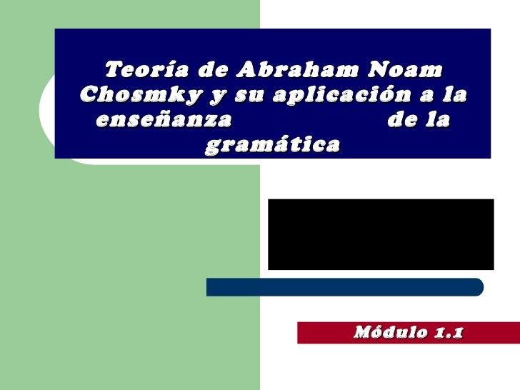 Teoría de Abraham Noam Chosmky y su aplicación a la enseñanza  de la gramática Módulo 1.1