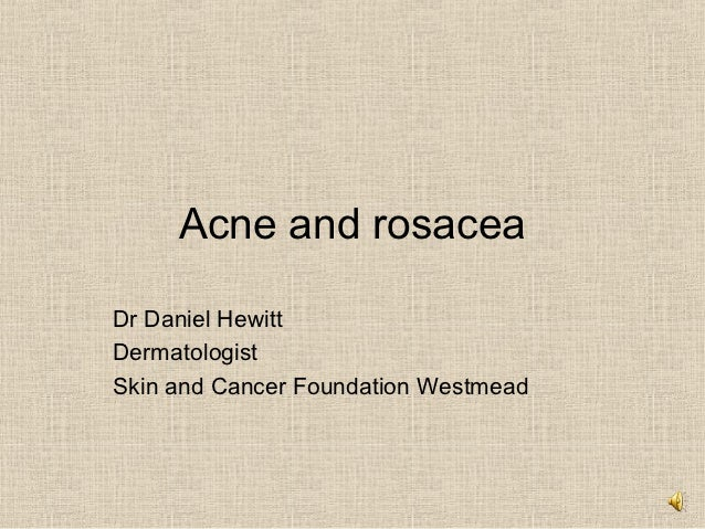 Acne and rosaceaDr Daniel HewittDermatologistSkin and Cancer Foundation Westmead