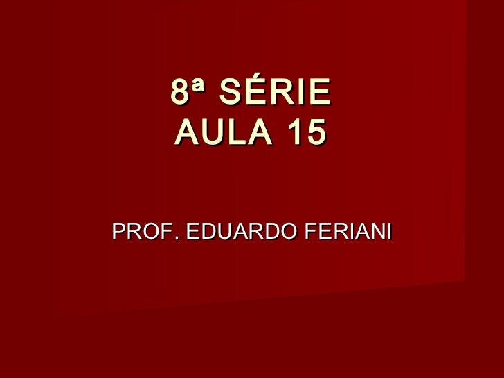 8ª SÉRIE    AULA 15PROF. EDUARDO FERIANI