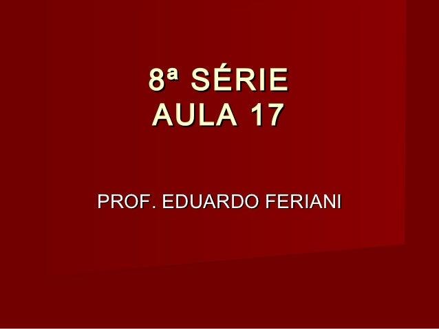 8ª SÉRIE    AULA 17PROF. EDUARDO FERIANI