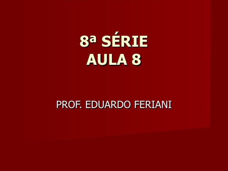 8ª SÉRIE     AULA 8PROF. EDUARDO FERIANI