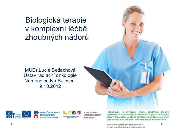 Biologická terapiev komplexní léčbězhoubných nádorůMUDr.Lucie BetlachováÚstav radiační onkologieNemocnice Na Bulovce      ...
