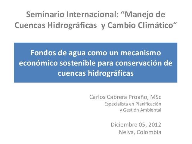 """Seminario Internacional: """"Manejo deCuencas Hidrográficas y Cambio Climático""""    Fondos de agua como un mecanismo económico..."""