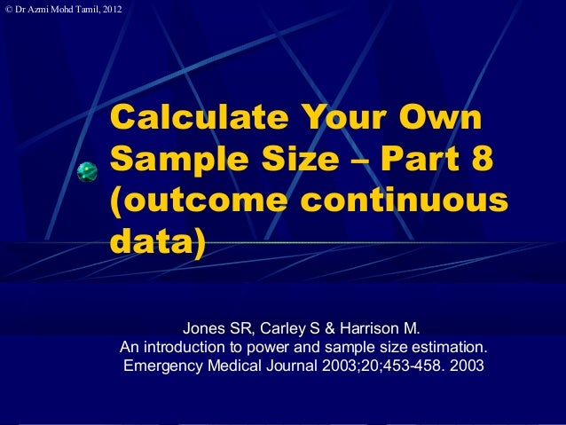 © Dr Azmi Mohd Tamil, 2012 Calculate Your Own Sample Size – Part 8 (outcome continuous data) Jones SR, Carley S & Harrison...