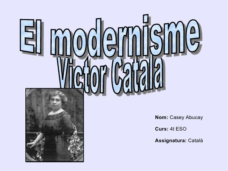 Victor Català  El modernisme  Nom:  Casey Abucay Curs:  4t ESO Assignatura:  Català