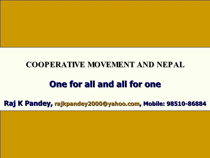 One for all and all for one Raj K Pandey,   [email_address] , Mobile: 98510-86884 COOPERATIVE MOVEMENT AND NEPAL