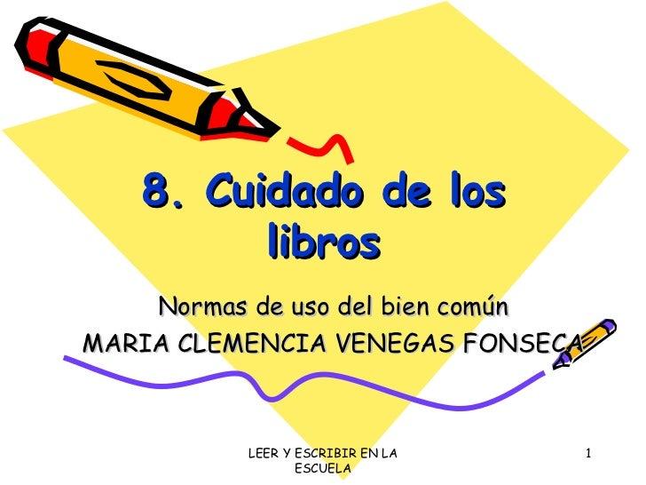 8. Cuidado de los libros Normas de uso del bien común MARIA CLEMENCIA VENEGAS FONSECA LEER Y ESCRIBIR EN LA ESCUELA