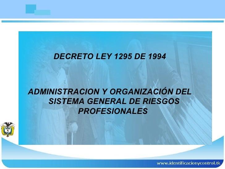 <ul><li>DECRETO LEY 1295 DE 1994 </li></ul><ul><li>ADMINISTRACION Y ORGANIZACIÓN DEL SISTEMA GENERAL DE RIESGOS PROFESIONA...