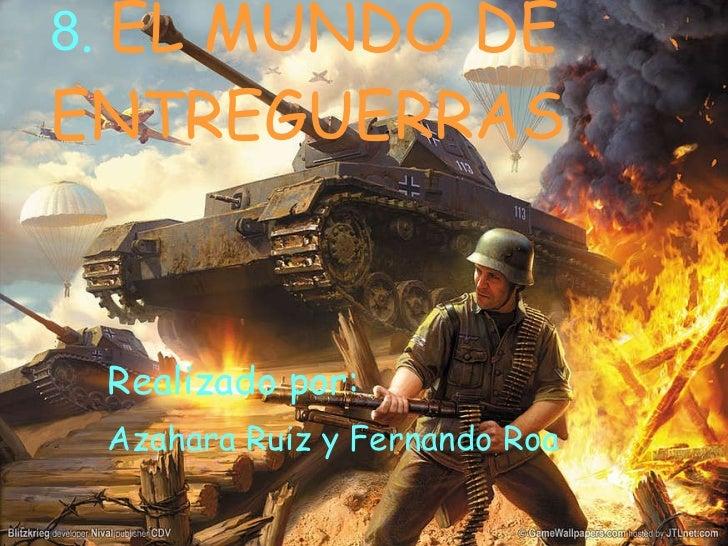 8 .   EL MUNDO DE ENTREGUERRAS Realizado por:   Azahara Ruiz y Fernando Roa