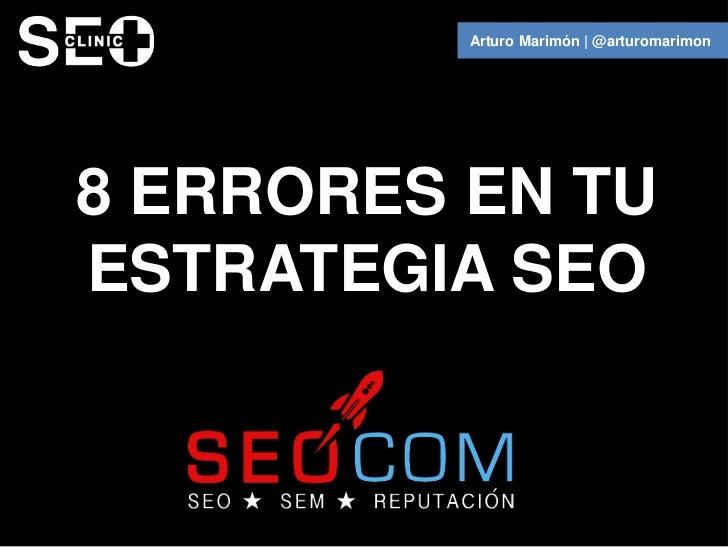 Arturo Marimón   @arturomarimon8 ERRORES EN TUESTRATEGIA SEO