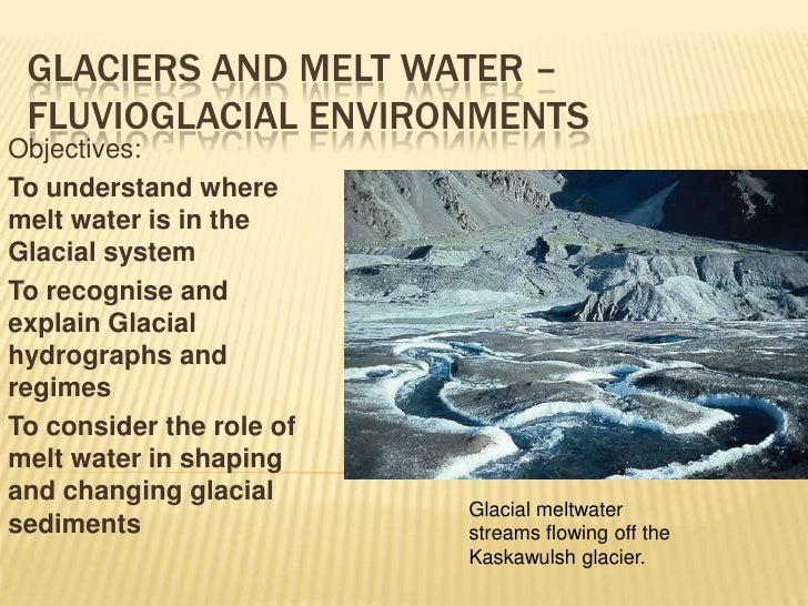 Glaciers and Melt water – Fluvioglacial environments<br />Objectives:<br />To understand where melt water is in the Glacia...