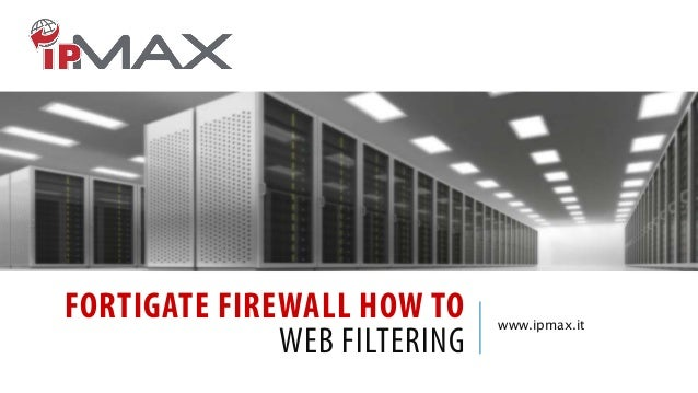 FORTIGATE FIREWALL HOW TO WEB FILTERING www.ipmax.it
