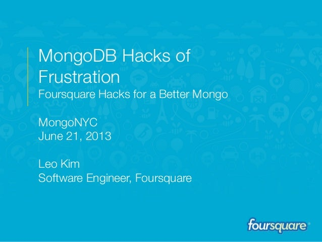 2013MongoDB Hacks ofFrustrationFoursquare Hacks for a Better MongoMongoNYCJune 21, 2013Leo KimSoftware Engineer, Foursquare
