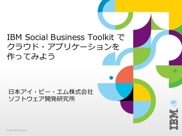 IBM Social Business Toolkit でクラウド・アプリケーションを作ってみよう ⽇本アイ・ビー・エム株式会社 ソフトウェア開発研究所© 2012 IBMCorporation