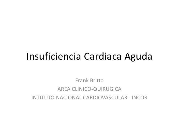 Insuficiencia Cardiaca Aguda<br />Frank Britto<br />AREA CLINICO-QUIRUGICA<br />INTITUTO NACIONAL CARDIOVASCULAR - INCOR<b...