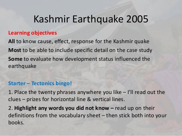 Kashmir Earthquake 2005Learning objectivesAll to know cause, effect, response for the Kashmir quakeMost to be able to incl...