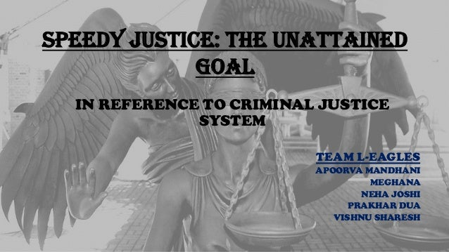 SPEEDY JUSTICE: THE UNATTAINED GOAL IN REFERENCE TO CRIMINAL JUSTICE SYSTEM TEAM L-EAGLES APOORVA MANDHANI MEGHANA NEHA JO...