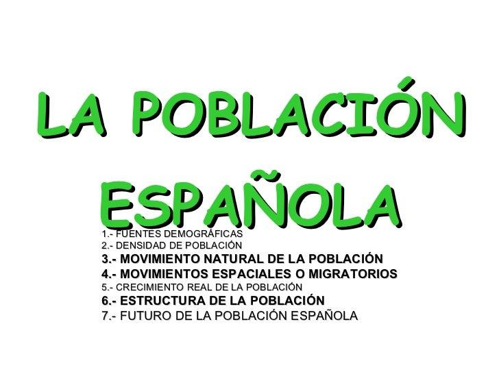 <ul><li>LA POBLACIÓN  </li></ul><ul><li>ESPAÑOLA </li></ul>1.- FUENTES DEMOGRÁFICAS 2.- DENSIDAD DE POBLACIÓN 3.- MOVIMIEN...