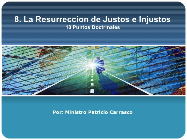 8. La Resurreccion de Justos e Injustos             18 Puntos Doctrinales         Por: Ministro Patricio Carrasco