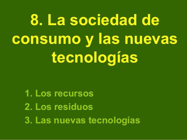 8. La sociedad deconsumo y las nuevas     tecnologías 1. Los recursos 2. Los residuos 3. Las nuevas tecnologías