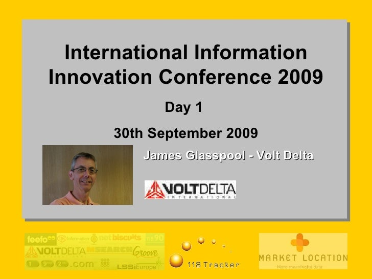 International Information Innovation Conference 2009 Day 1  30th September 2009 James Glasspool - Volt Delta