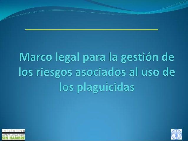 Sumario 1) Introducción al marco legal para la gestión de los riesgos asociados al uso de los plaguicidas. 2) Marco legal ...