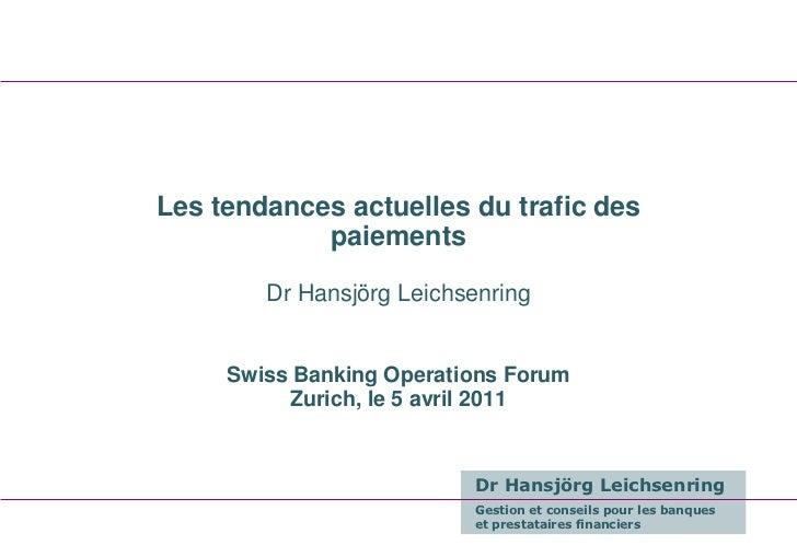 Les tendances actuelles du trafic des            paiements        Dr Hansjörg Leichsenring     Swiss Banking Operations Fo...